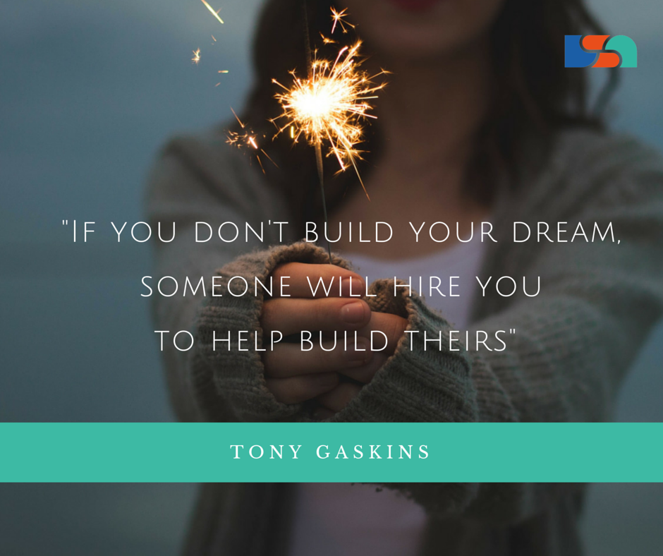 -If you don't build your dream, someone will hire you to help build theirs-