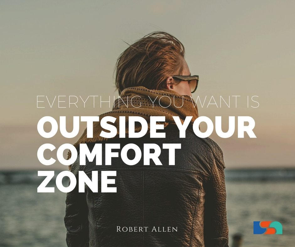 Everything you want is outside your comfort zone