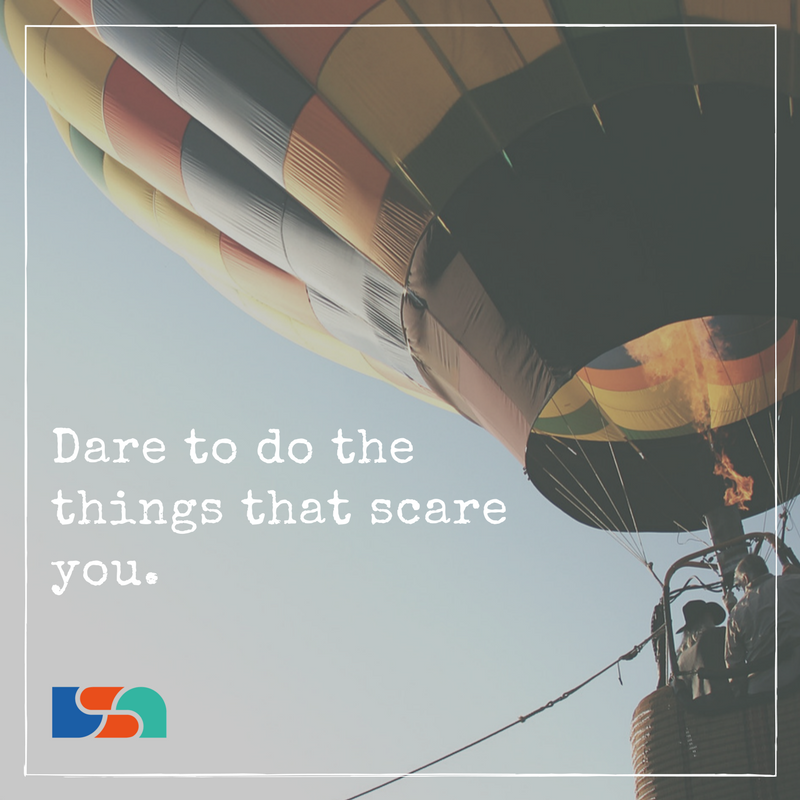 Dare to do the things that scare you