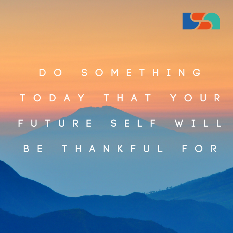 Do something today that your future self will be thankful for
